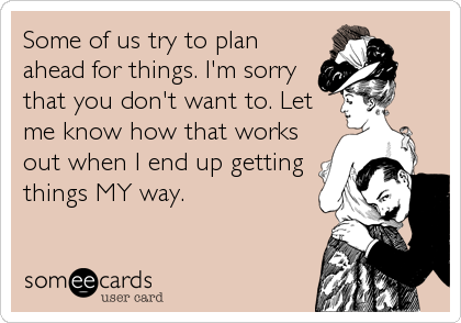Some of us try to plan ahead for things. I'm sorry that you don't want to. Let me know how that works out when I end up getting things MY way.