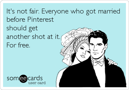 It's not fair. Everyone who got married before Pinterest should get another shot at it. For free.