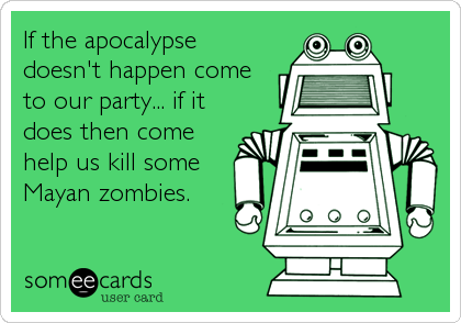 If the apocalypse doesn't happen come to our party... if it does then come help us kill some Mayan zombies.