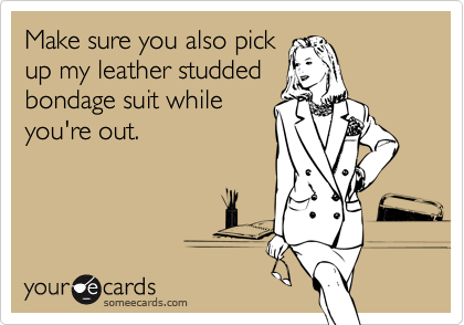 Make sure you also pick up my leather studded bondage suit while you're out.