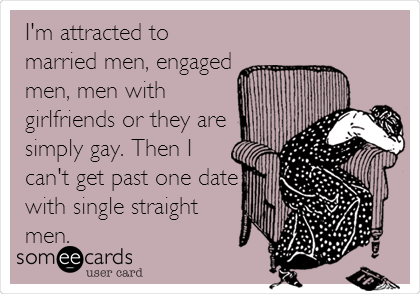I'm attracted to married men, engaged men, men with girlfriends or they are simply gay. Then I can't get past one date with single straight men.