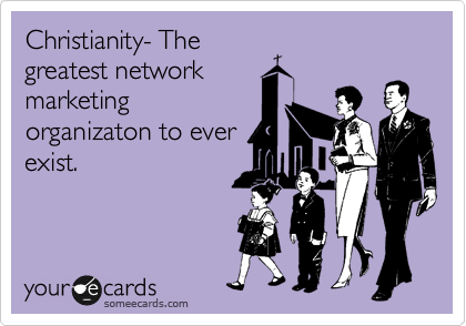 Chrisitanity- The greatest network marketing organizaton to ever exist.