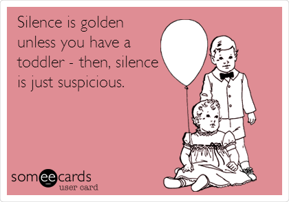 silence is golden unless you have a toddler then silence is just