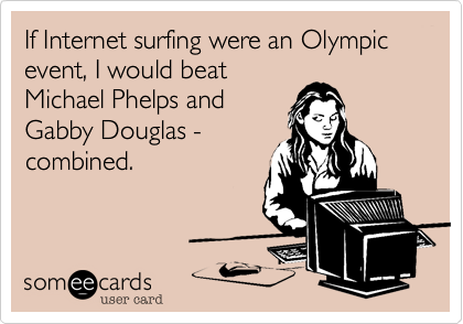If Internet surfing were an Olympic event, I would beat Micheal Phelps and Gabby Douglas - combined.