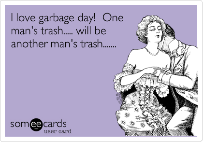 I love garbage day!  One man's trash..... will be another man's trash.......