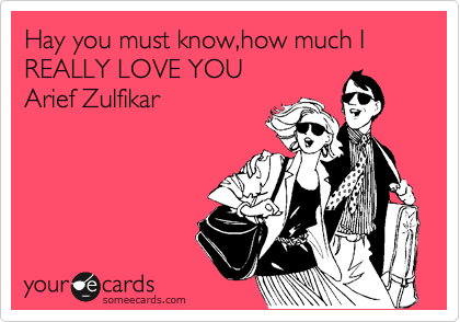 Hay you must know,how much I REALLY LOVE YOU  Arief Zulfikar