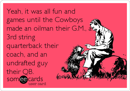 Yeah, it was all fun and games until the Cowboys made an oilman their G.M., a 3rd string quarterback their coach, and an undrafted guy their QB.