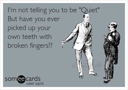 "I'm not telling you to be ""Quiet"" But have you ever picked up your own teeth with broken fingers??"