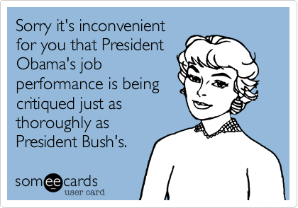 Sorry it makes you upset President Obama'sjob performance isbeing critiqued just asthoroughly as youcritiqued PresidentBush's.