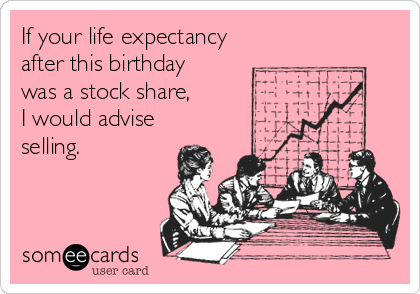 If your life expectancy after this birthday was a stock share,   I would advise selling.