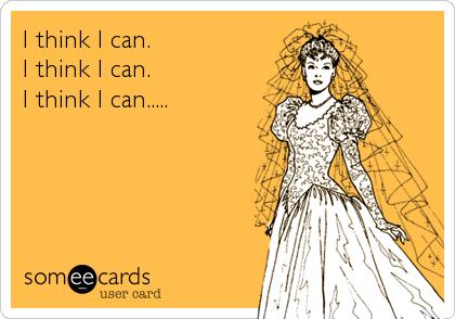 I think I can. I think I can. I think I can.....