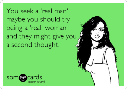 You seek a 'real man' maybe you should try being a 'real' woman and they might give you a second thought.