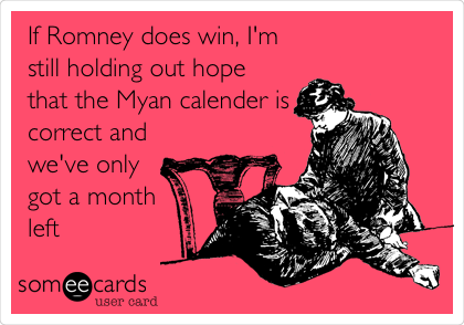 If Romney does win, I'm still holding out hope that the Myan calender is correct and we've only got a month left