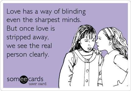 Love has a way of blinding even the sharpest minds.  But once love is stripped away,we see the realperson clearly.