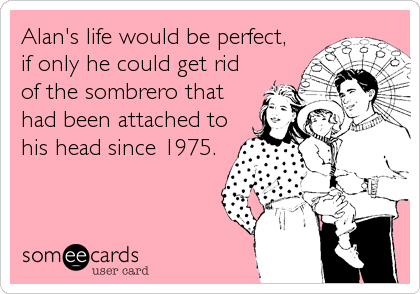 Alan's life would be perfect, if only he could get rid of the sombrero that had been attached to  his head since 1975.