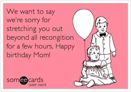 We want to say we're sorry for stretching you out beyond all recongition for a few hours, Happy birthday Mom!