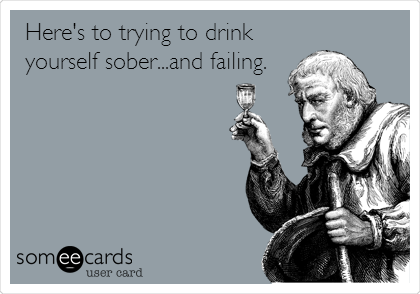 Here's to trying to drink yourself sober...and failing.