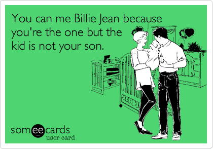You can me Billie Jean because you're the one but the kid is not your son.