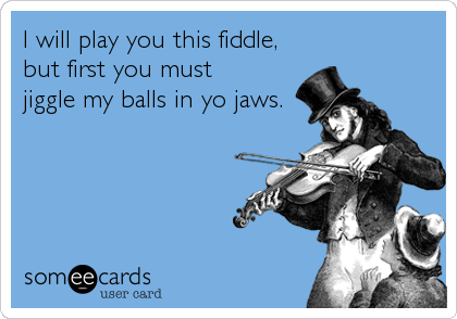 I will play you this fiddle, but first you must  jiggle my balls in yo jaws.