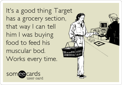 It's a good thing Targethas a grocery section, that way I can tellhim I was buyingfood to feed hismuscular bod.Works every time.