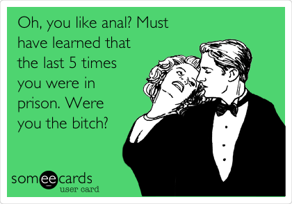 Oh, you like anal? Must have learned that the last 5 times you were in prison. Were you the bitch?