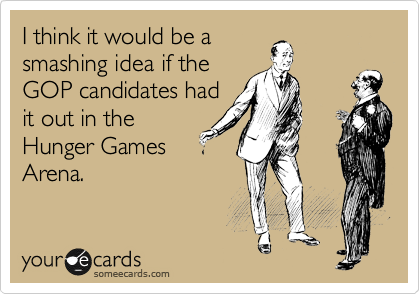 I think it would be a smashing idea if the GOP canidates had it out in the Hunger Games Arena.