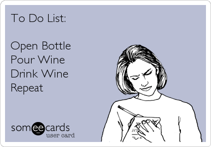 To Do List:  Open Bottle Pour Wine Drink Wine Repeat