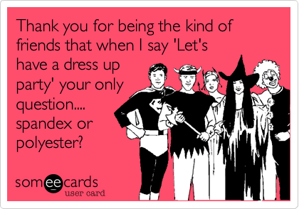 Thank you for being the kind of friends that when I say 'Let's have a dress up party' your only question.... spandex or  polyester?