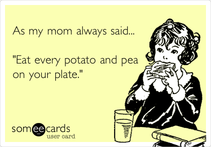 "As my mom always said...  ""Eat every potato and pea on your plate."""