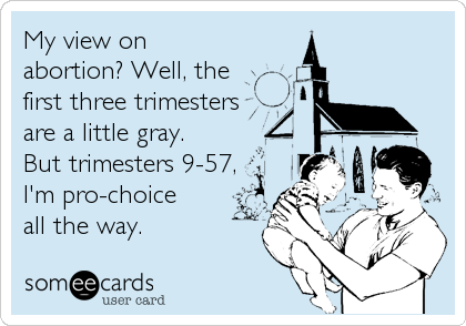 My view on abortion? Well, the  first three trimesters are a little gray.  But trimesters 9-57, I'm pro-choice  all the way.