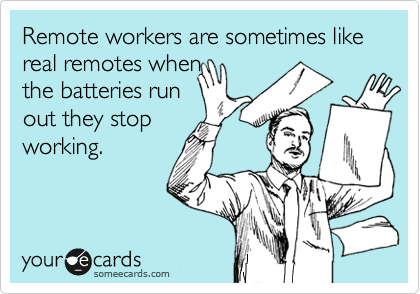 Remote works are sometimes like real remotes when the batteries run out they stop working.