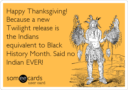 Happy Thanksgiving! Because a new Twilight release is the Indians equivalent to Black History Month. Said no Indian EVER!