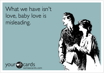 What we have isn't love, baby love is misleading.