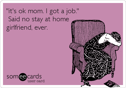 """""""it's ok mom. I got a job."""" Said no stay at homegirlfriend, ever."""