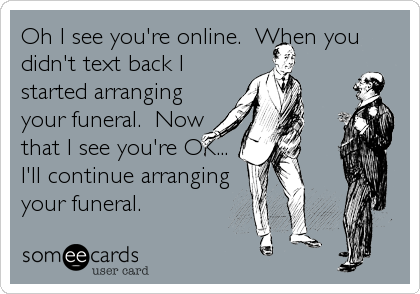 Oh I see you're online.  When you didn't text back I started arranging your funeral.  Now that I see you're OK... I'll continue arranging your funeral.