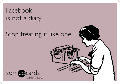 Facebook is not a diary,  Stop treating it like one.