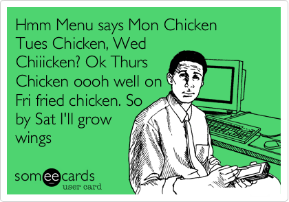 Hmm Menu says Mon Chicken Tues Chicken, Wed Chiiicken? Ok Thurs Chicken oooh well on Fri fried chicken. So by Sat I'll grow wings