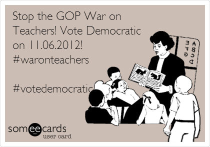 Stop the GOP War on Teachers! Vote Democratic on 11.06.2012! #waronteachers  #votedemocratic