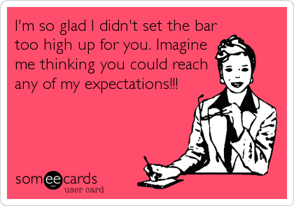 I'm so glad I didn't set the bar too high up for you. Imagine me thinking you could reach any of my expectations!!!