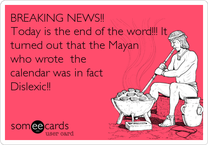 BREAKING NEWS!! Today is the end of the word!!! It turned out that the Mayan who wrote  the calendar was in fact Dislexic!!