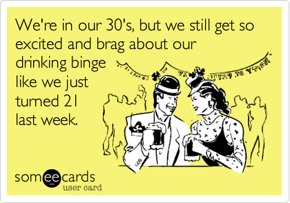 We're in our 30's%2C but we still get so excited and brag about our  drinking binge  like we just  turned 21 last week.
