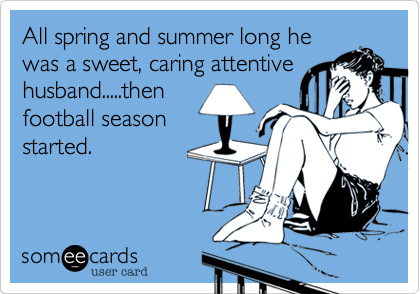 All spring and summer long he was a sweet, caring attentive husband.....then football season started.