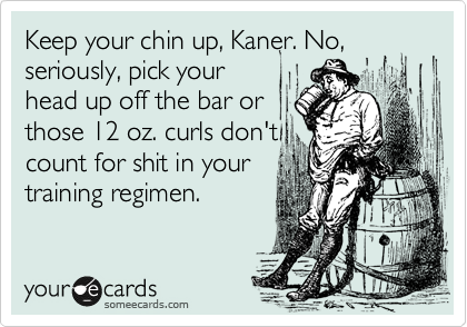 Keep your chin up, Kaner. No, seriously, pick your head up off the bar or  those 12 oz. curls don't count for shit in your training regimen.