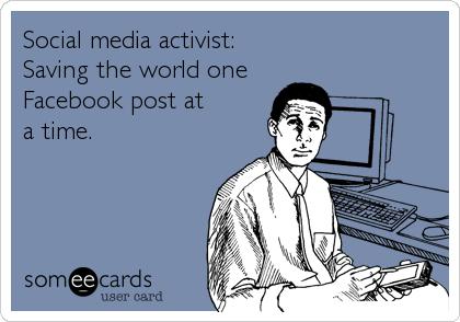 Social media activist: Saving the world one Facebook post at a time.