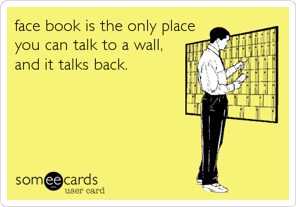 face book is the only place you can talk to a wall, and it talks back.