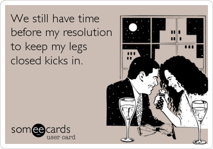 We still have time before my resolution to keep my legs closed kicks in.