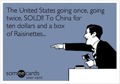 The United States going once, going twice, SOLD!! To China for ten dollars and a box of Raisinettes...