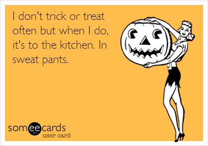 I don't trick or treat often but when I do, it's to the kitchen. In sweat pants.