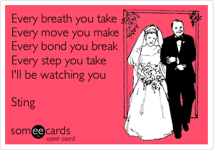Every breath you take Every move you make Every bond you break Every step you take I'll be watching you  Sting