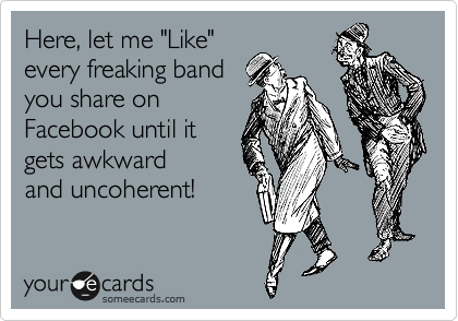 """Here, let me """"Like"""" every freaking band you share on Facebook until it gets awkward and uncoherent!"""
